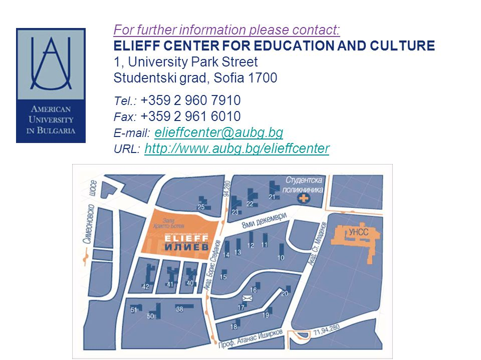 For further information please contact: ELIEFF CENTER FOR EDUCATION AND CULTURE 1, University Park Street Studentski grad, Sofia 1700 Tel.: +359 2 960 7910 Fax: +359 2 961 6010 E-mail: elieffcenter@aubg.bg URL: http://www.aubg.bg/elieffcenter