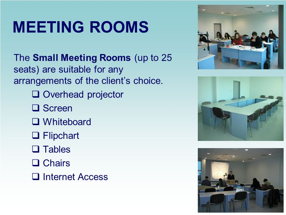 MEETING ROOMS The Small Meeting Rooms (up to 25 seats) are suitable for any arrangements of the client's choice.