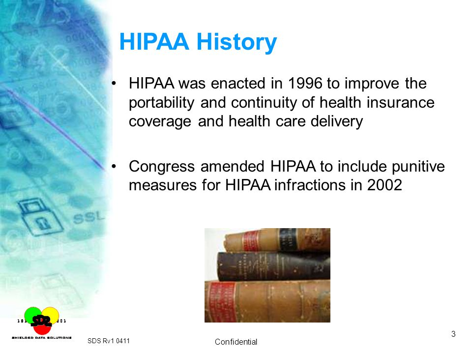 HIPAA History HIPAA was enacted in 1996 to improve the portability and continuity of health insurance coverage and health care delivery.