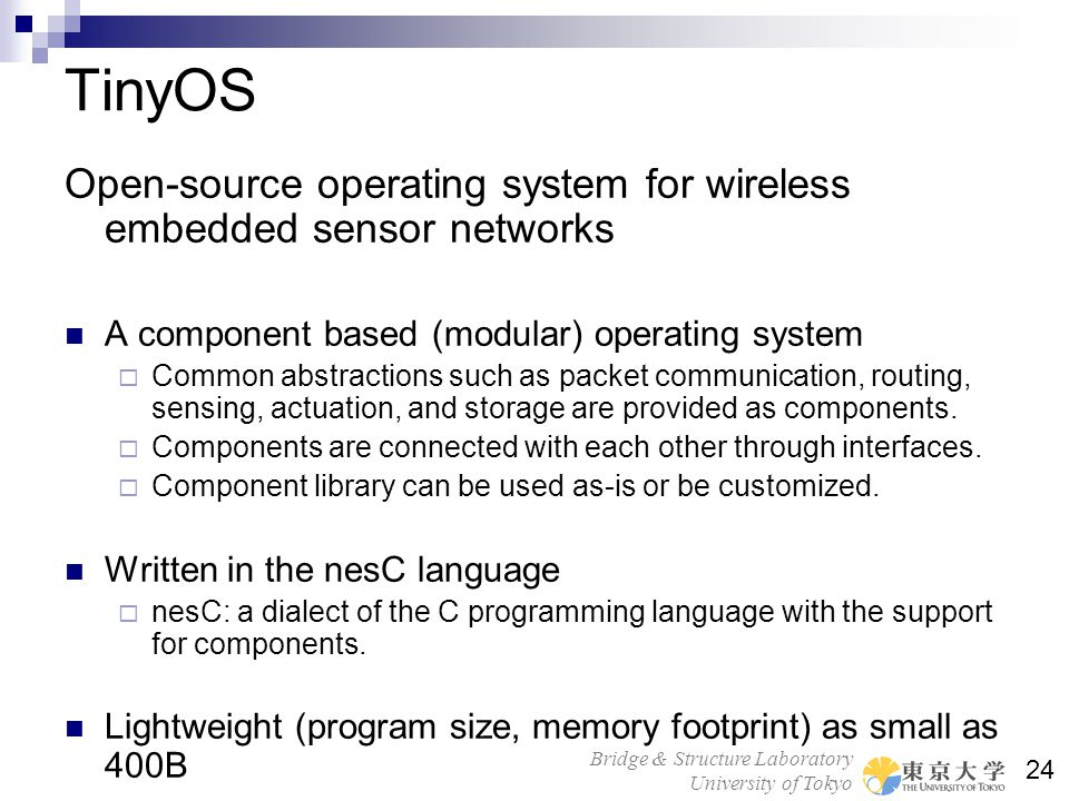 TinyOS Open-source operating system for wireless embedded sensor networks. A component based (modular) operating system.