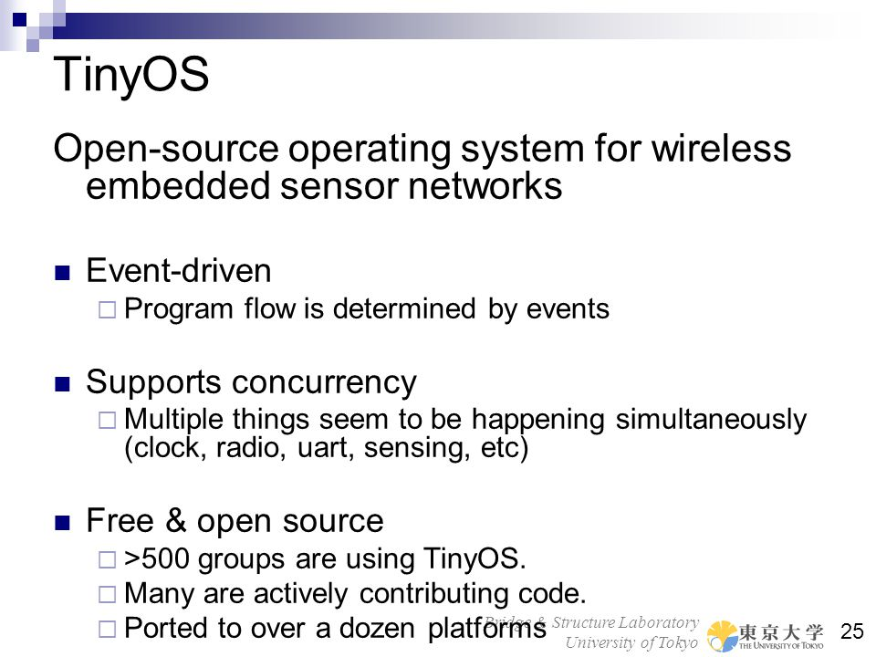 TinyOS Open-source operating system for wireless embedded sensor networks. Event-driven. Program flow is determined by events.