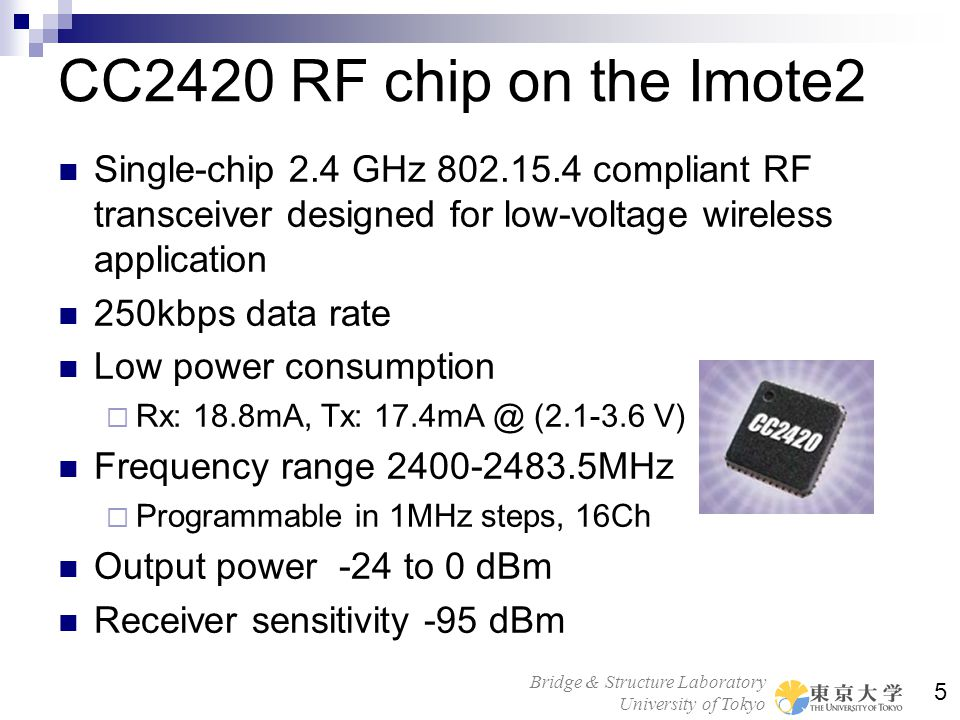 CC2420 RF chip on the Imote2 Single-chip 2.4 GHz 802.15.4 compliant RF transceiver designed for low-voltage wireless application.