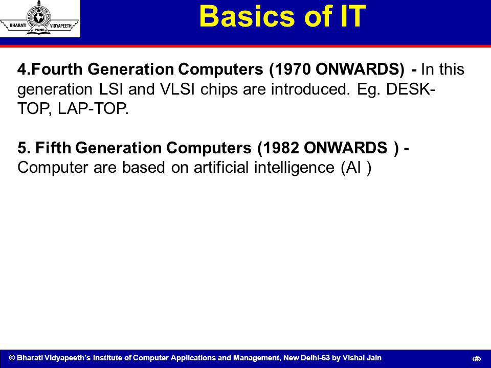 Basics of IT 4.Fourth Generation Computers (1970 ONWARDS) - In this generation LSI and VLSI chips are introduced. Eg. DESK-TOP, LAP-TOP.