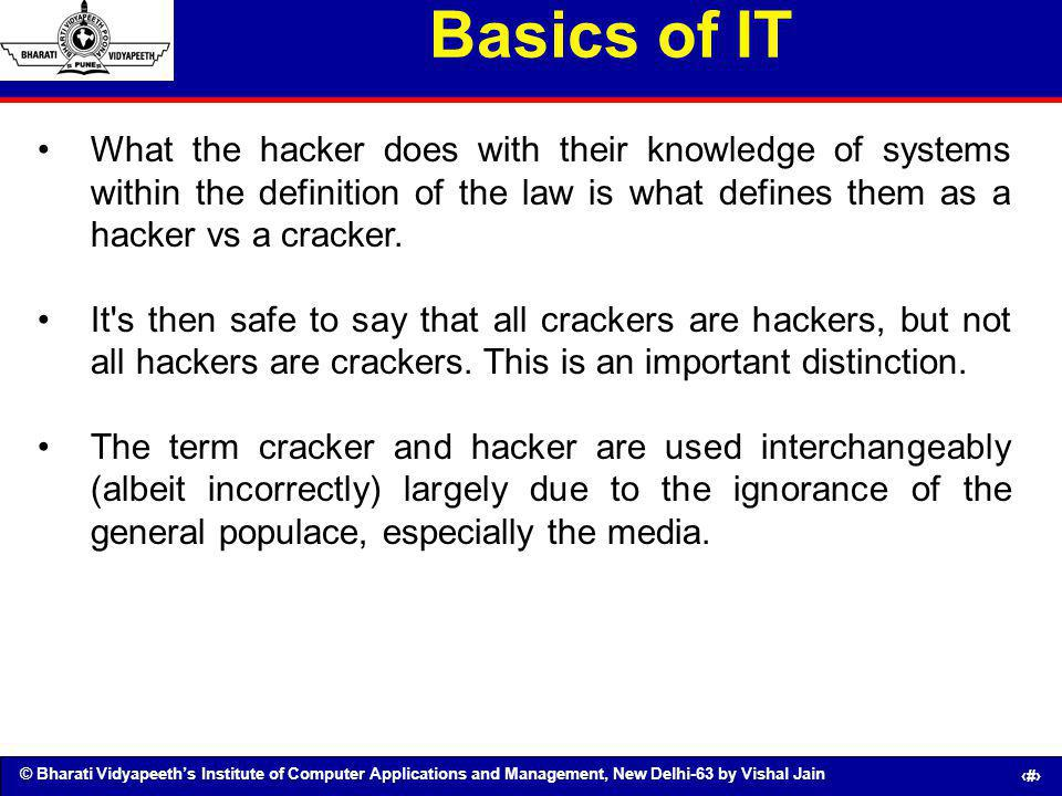Basics of IT What the hacker does with their knowledge of systems within the definition of the law is what defines them as a hacker vs a cracker.
