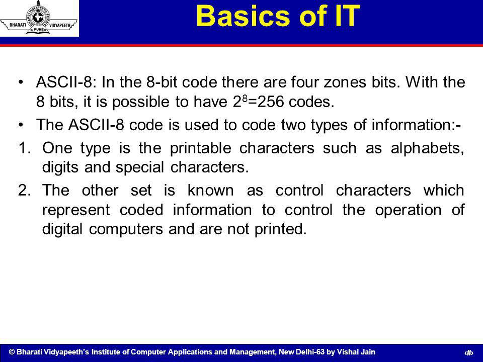 Basics of IT ASCII-8: In the 8-bit code there are four zones bits. With the 8 bits, it is possible to have 28=256 codes.