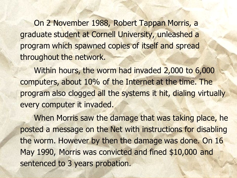On 2 November 1988, Robert Tappan Morris, a graduate student at Cornell University, unleashed a program which spawned copies of itself and spread throughout the network.