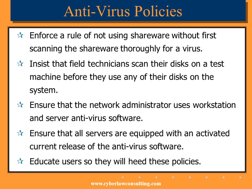 Anti-Virus Policies Enforce a rule of not using shareware without first scanning the shareware thoroughly for a virus.