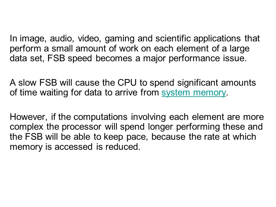 In image, audio, video, gaming and scientific applications that perform a small amount of work on each element of a large data set, FSB speed becomes a major performance issue.