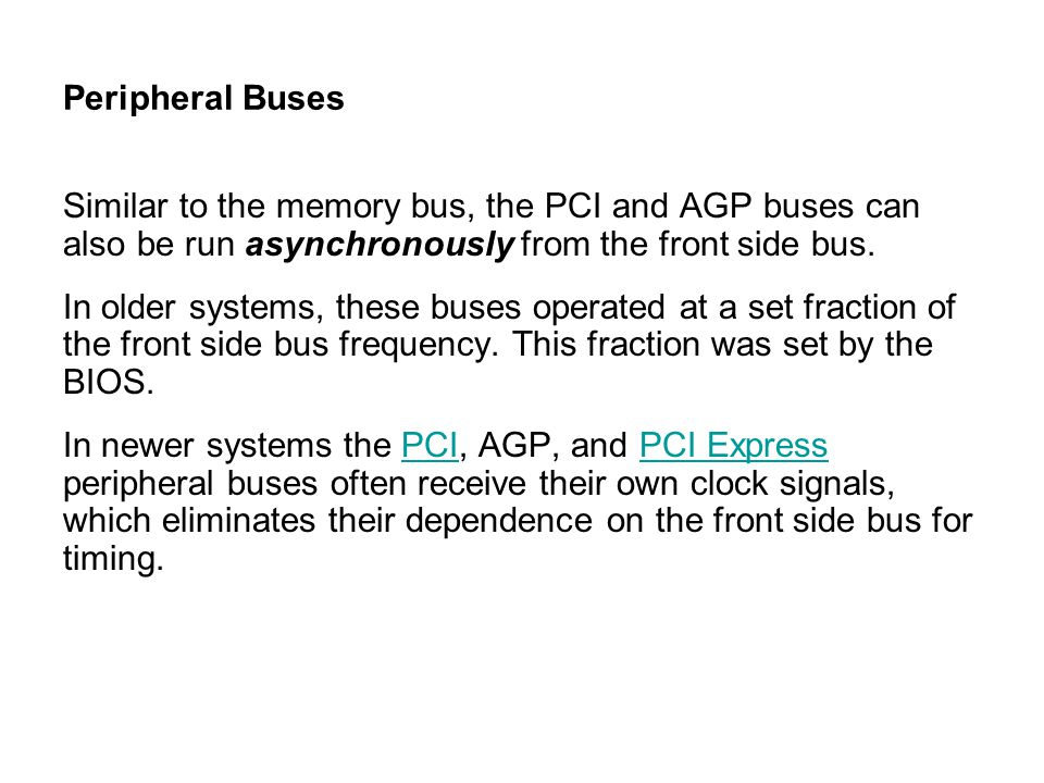 Peripheral Buses Similar to the memory bus, the PCI and AGP buses can also be run asynchronously from the front side bus.