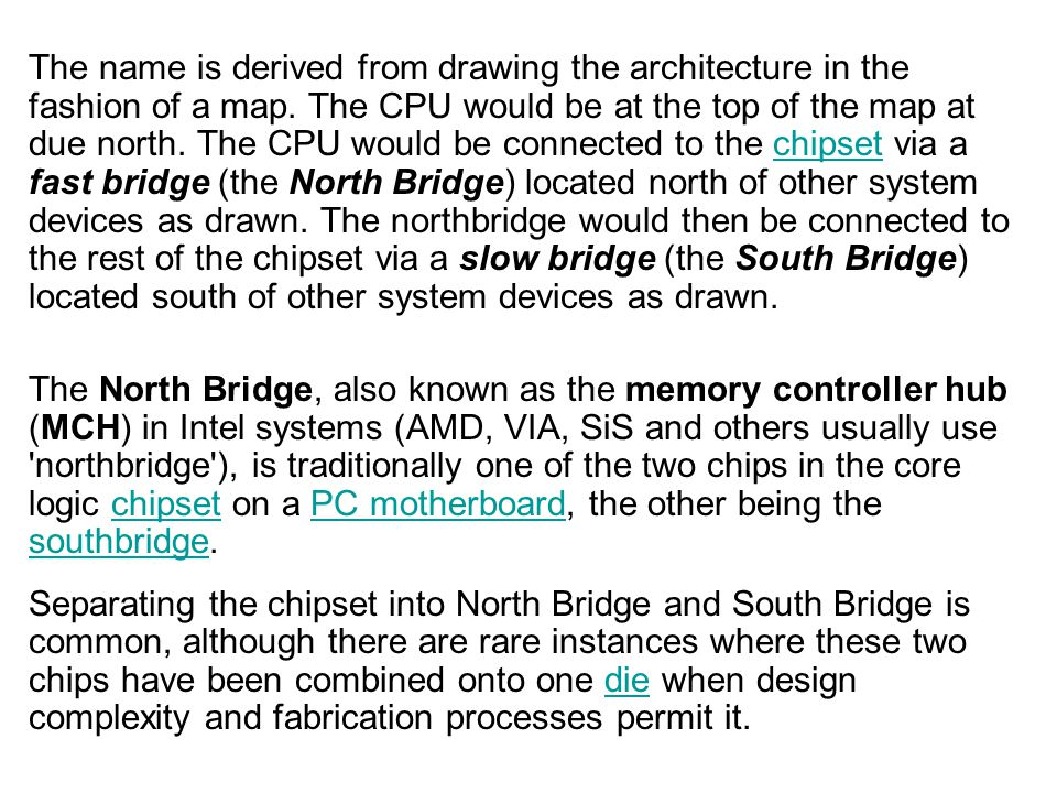 The name is derived from drawing the architecture in the fashion of a map. The CPU would be at the top of the map at due north. The CPU would be connected to the chipset via a fast bridge (the North Bridge) located north of other system devices as drawn. The northbridge would then be connected to the rest of the chipset via a slow bridge (the South Bridge) located south of other system devices as drawn.