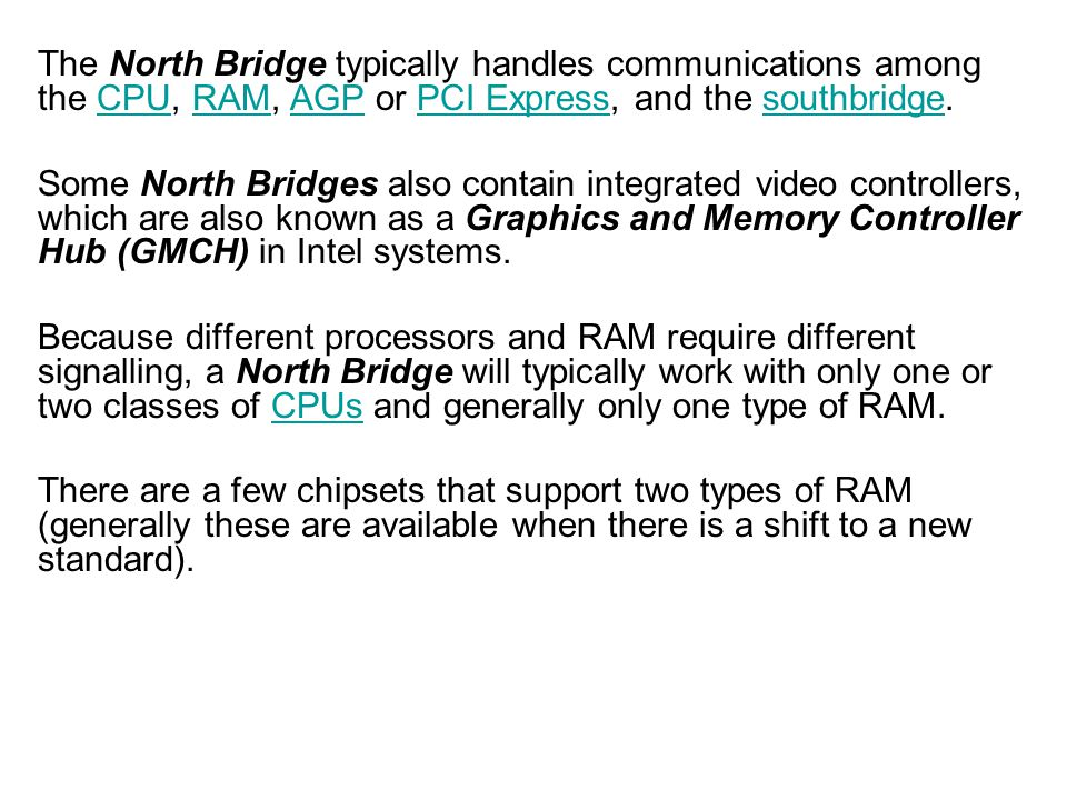 The North Bridge typically handles communications among the CPU, RAM, AGP or PCI Express, and the southbridge.