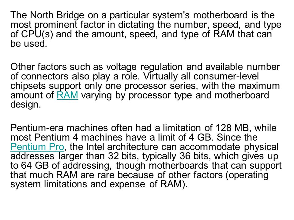 The North Bridge on a particular system s motherboard is the most prominent factor in dictating the number, speed, and type of CPU(s) and the amount, speed, and type of RAM that can be used.