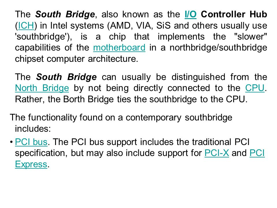 The South Bridge, also known as the I/O Controller Hub (ICH) in Intel systems (AMD, VIA, SiS and others usually use southbridge ), is a chip that implements the slower capabilities of the motherboard in a northbridge/southbridge chipset computer architecture.
