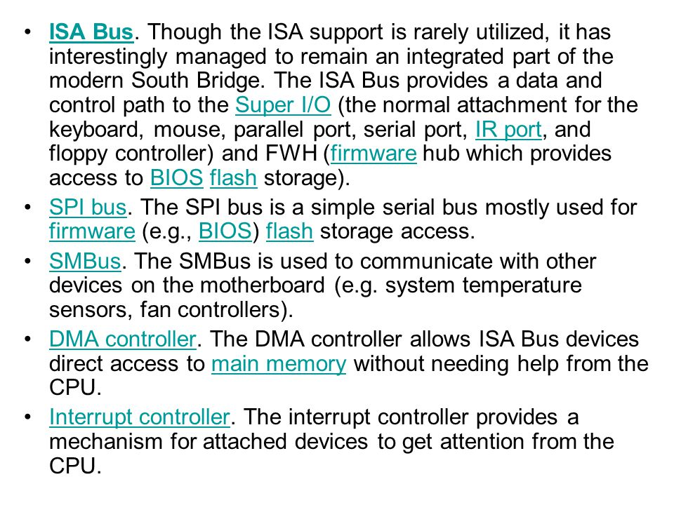 ISA Bus. Though the ISA support is rarely utilized, it has interestingly managed to remain an integrated part of the modern South Bridge. The ISA Bus provides a data and control path to the Super I/O (the normal attachment for the keyboard, mouse, parallel port, serial port, IR port, and floppy controller) and FWH (firmware hub which provides access to BIOS flash storage).