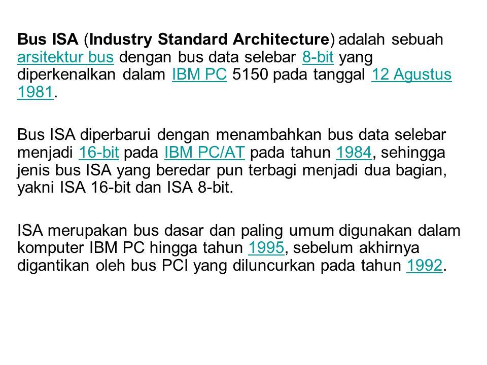 Bus ISA (Industry Standard Architecture) adalah sebuah arsitektur bus dengan bus data selebar 8-bit yang diperkenalkan dalam IBM PC 5150 pada tanggal 12 Agustus 1981.