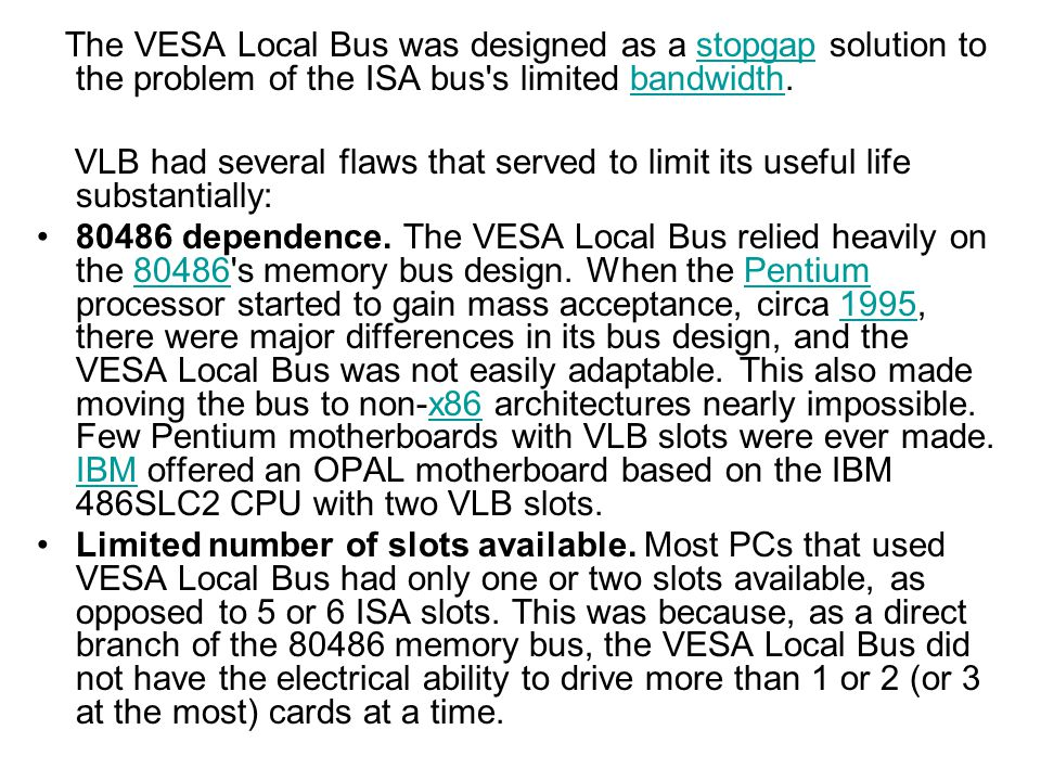 The VESA Local Bus was designed as a stopgap solution to the problem of the ISA bus s limited bandwidth.
