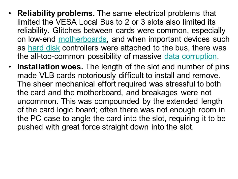 Reliability problems. The same electrical problems that limited the VESA Local Bus to 2 or 3 slots also limited its reliability. Glitches between cards were common, especially on low-end motherboards, and when important devices such as hard disk controllers were attached to the bus, there was the all-too-common possibility of massive data corruption.