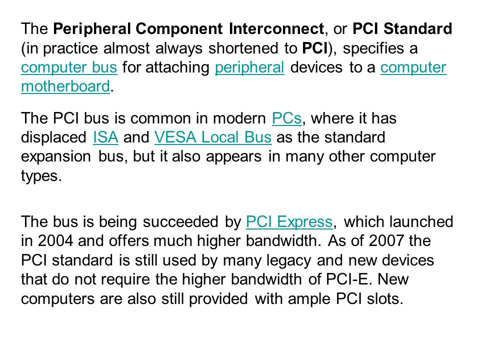 The Peripheral Component Interconnect, or PCI Standard (in practice almost always shortened to PCI), specifies a computer bus for attaching peripheral devices to a computer motherboard.