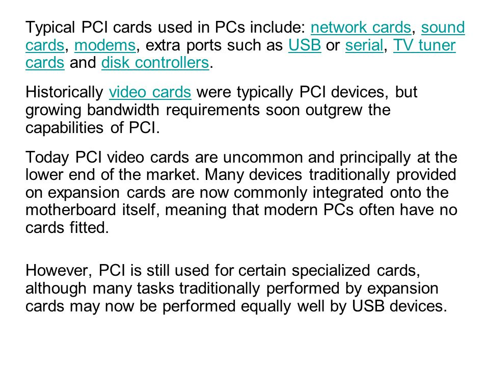 Typical PCI cards used in PCs include: network cards, sound cards, modems, extra ports such as USB or serial, TV tuner cards and disk controllers.
