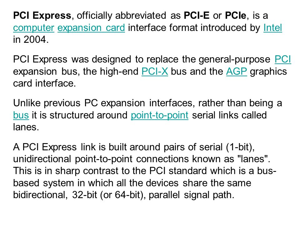PCI Express, officially abbreviated as PCI-E or PCIe, is a computer expansion card interface format introduced by Intel in 2004.