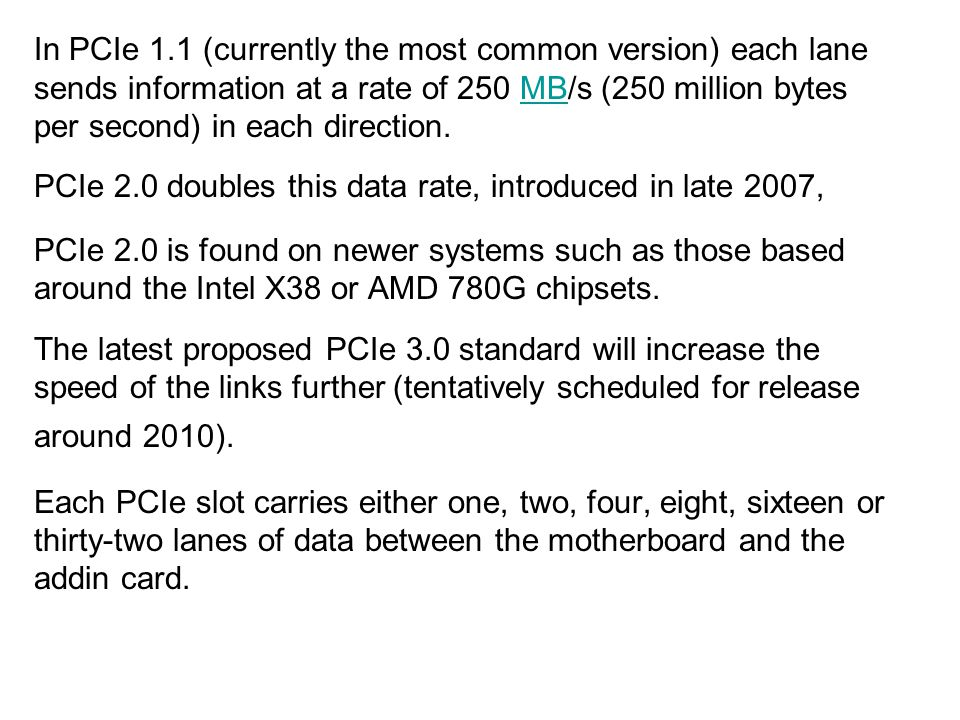 In PCIe 1.1 (currently the most common version) each lane sends information at a rate of 250 MB/s (250 million bytes per second) in each direction.
