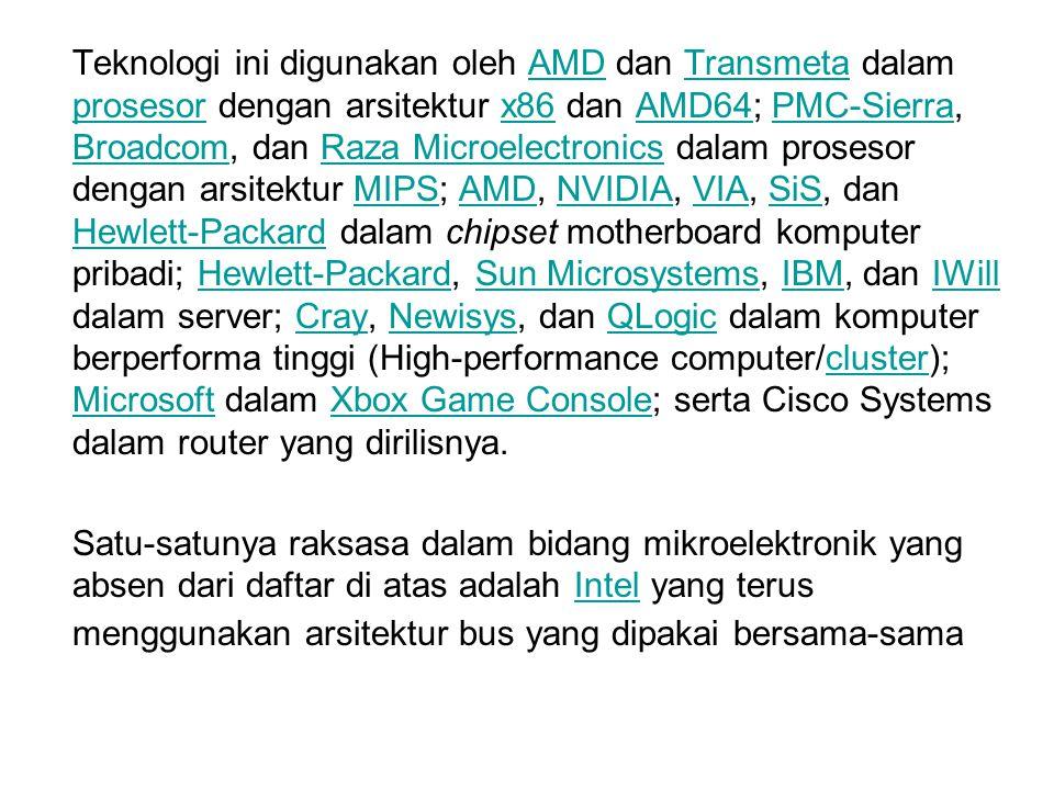 Teknologi ini digunakan oleh AMD dan Transmeta dalam prosesor dengan arsitektur x86 dan AMD64; PMC-Sierra, Broadcom, dan Raza Microelectronics dalam prosesor dengan arsitektur MIPS; AMD, NVIDIA, VIA, SiS, dan Hewlett-Packard dalam chipset motherboard komputer pribadi; Hewlett-Packard, Sun Microsystems, IBM, dan IWill dalam server; Cray, Newisys, dan QLogic dalam komputer berperforma tinggi (High-performance computer/cluster); Microsoft dalam Xbox Game Console; serta Cisco Systems dalam router yang dirilisnya.