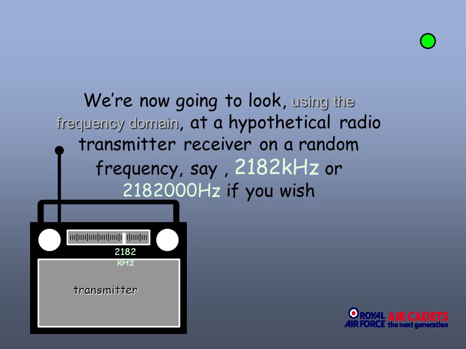 We're now going to look, using the frequency domain, at a hypothetical radio transmitter receiver on a random frequency, say , 2182kHz or 2182000Hz if you wish
