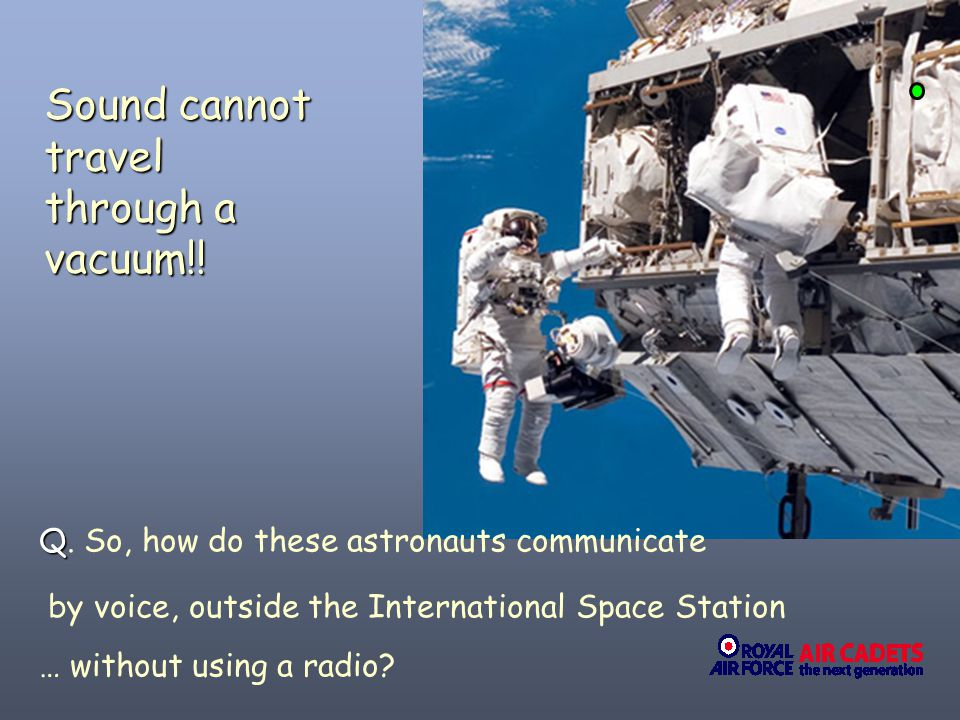 Sound cannot travel through a vacuum!!