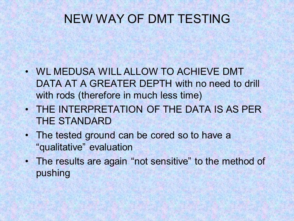 NEW WAY OF DMT TESTING WL MEDUSA WILL ALLOW TO ACHIEVE DMT DATA AT A GREATER DEPTH with no need to drill with rods (therefore in much less time)
