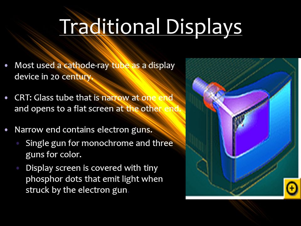 Traditional Displays Most used a cathode-ray tube as a display device in 20 century.