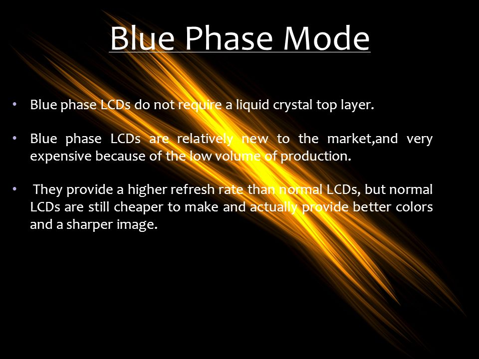 Blue Phase Mode Blue phase LCDs do not require a liquid crystal top layer.
