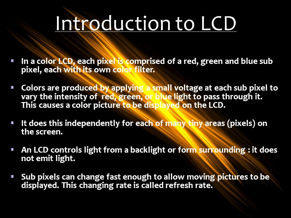 Introduction to LCD In a color LCD, each pixel is comprised of a red, green and blue sub pixel, each with its own color filter.