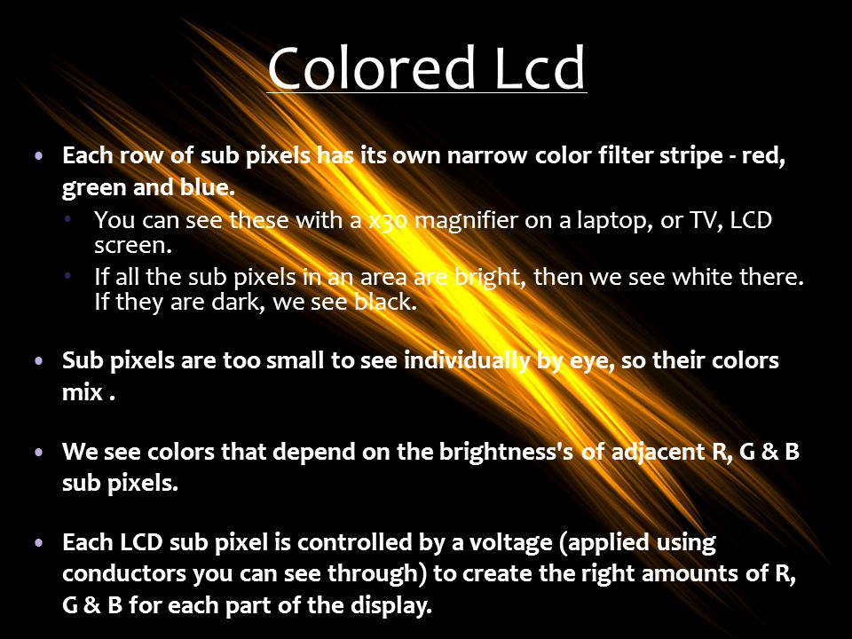 Colored Lcd Each row of sub pixels has its own narrow color filter stripe - red, green and blue.