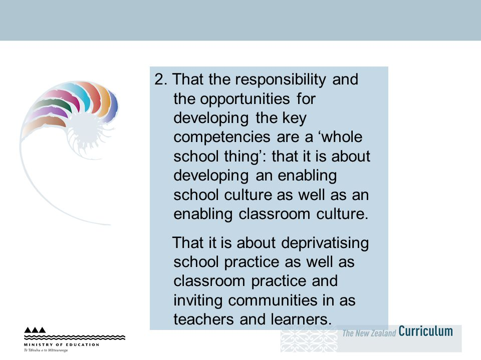 2. That the responsibility and the opportunities for developing the key competencies are a 'whole school thing': that it is about developing an enabling school culture as well as an enabling classroom culture.