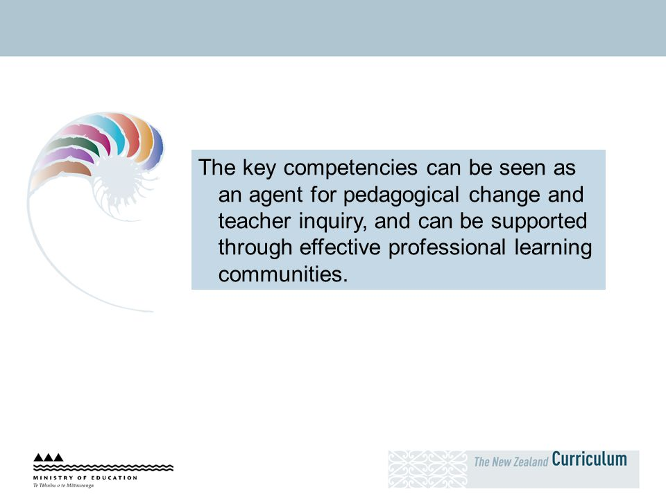 The key competencies can be seen as an agent for pedagogical change and teacher inquiry, and can be supported through effective professional learning communities.