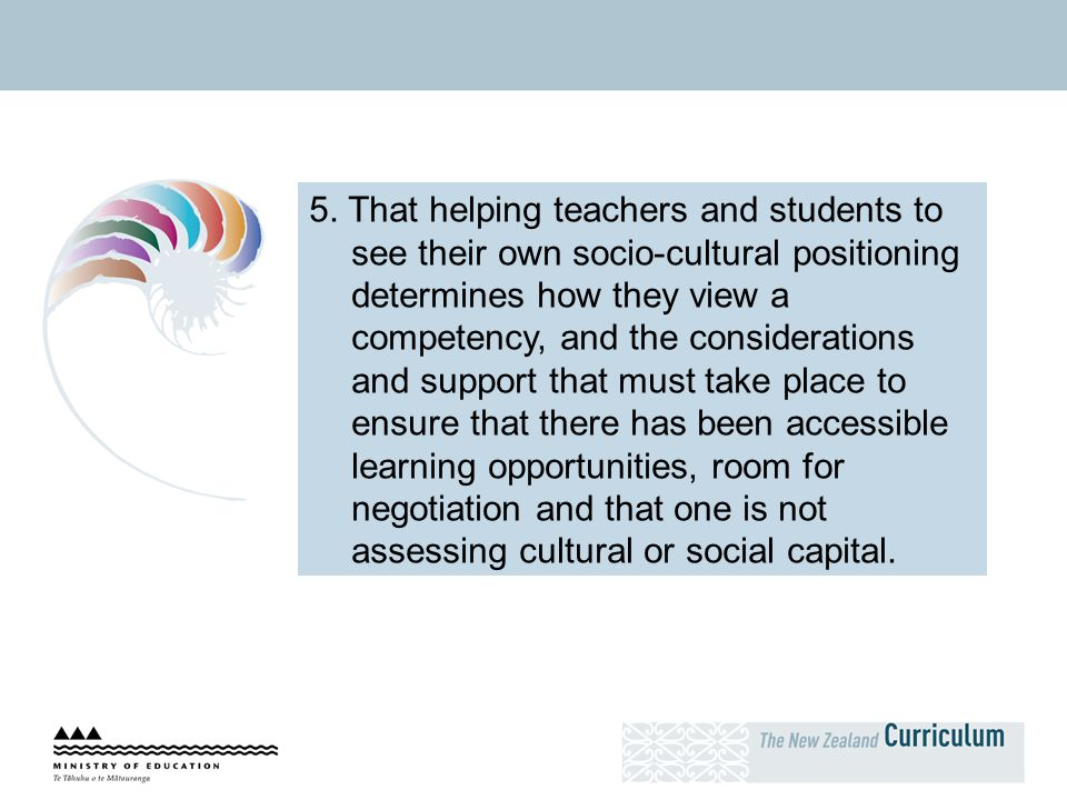 5. That helping teachers and students to see their own socio-cultural positioning determines how they view a competency, and the considerations and support that must take place to ensure that there has been accessible learning opportunities, room for negotiation and that one is not assessing cultural or social capital.