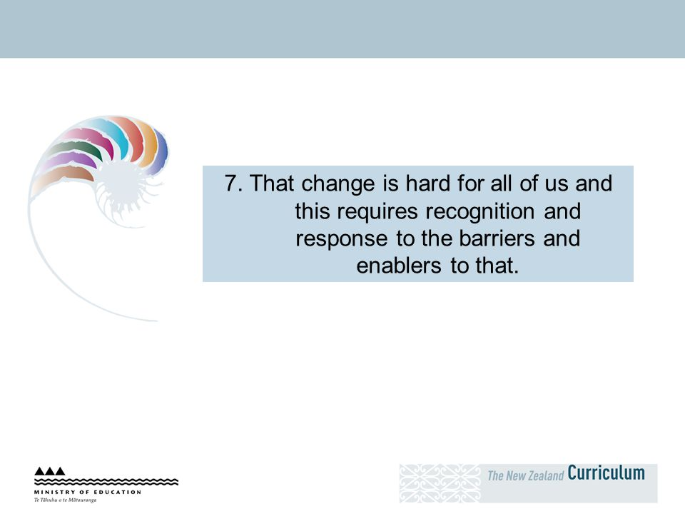 7. That change is hard for all of us and this requires recognition and response to the barriers and enablers to that.