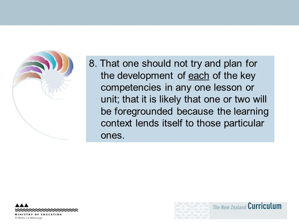 8. That one should not try and plan for the development of each of the key competencies in any one lesson or unit; that it is likely that one or two will be foregrounded because the learning context lends itself to those particular ones.