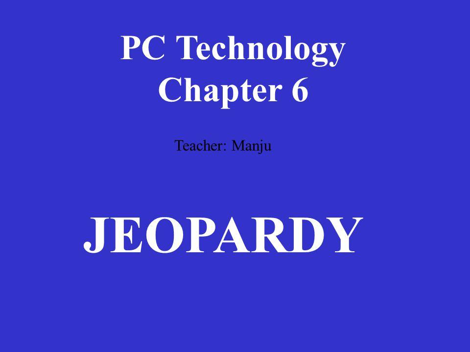 PC Technology Chapter 6 Teacher: Manju JEOPARDY