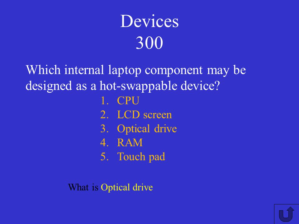 Devices 300 Which internal laptop component may be designed as a hot-swappable device CPU. LCD screen.