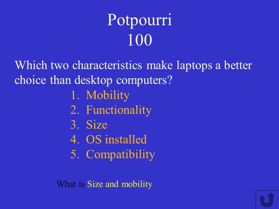 Potpourri 100 Which two characteristics make laptops a better choice than desktop computers Mobility.