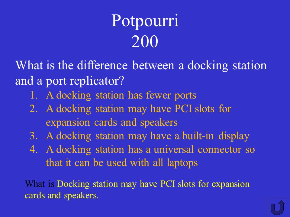 Potpourri 200 What is the difference between a docking station and a port replicator A docking station has fewer ports.
