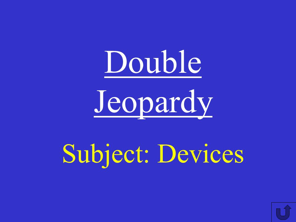 Double Jeopardy Subject: Devices