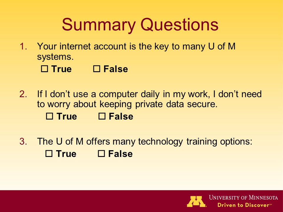 Summary Questions Your internet account is the key to many U of M systems.  True  False.