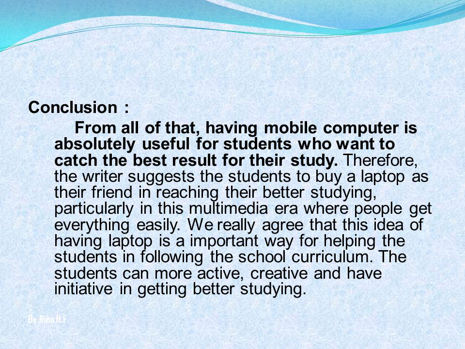 Conclusion : From all of that, having mobile computer is absolutely useful for students who want to catch the best result for their study. Therefore, the writer suggests the students to buy a laptop as their friend in reaching their better studying, particularly in this multimedia era where people get everything easily. We really agree that this idea of having laptop is a important way for helping the students in following the school curriculum. The students can more active, creative and have initiative in getting better studying.
