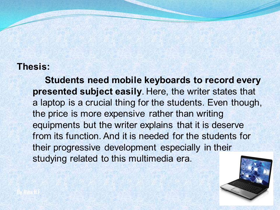 Thesis: Students need mobile keyboards to record every presented subject easily. Here, the writer states that a laptop is a crucial thing for the students. Even though, the price is more expensive rather than writing equipments but the writer explains that it is deserve from its function. And it is needed for the students for their progressive development especially in their studying related to this multimedia era.