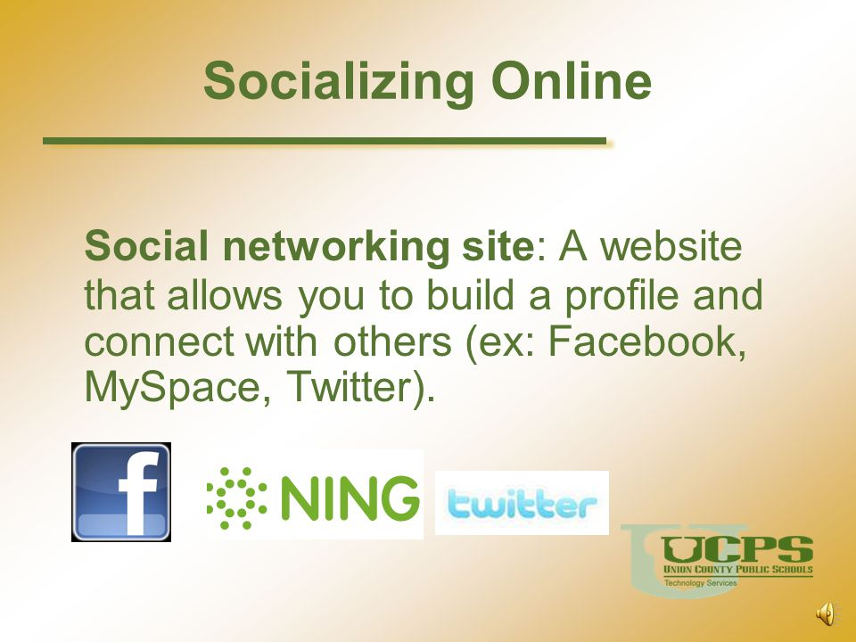 Socializing Online Social networking site: A website that allows you to build a profile and connect with others (ex: Facebook, MySpace, Twitter).