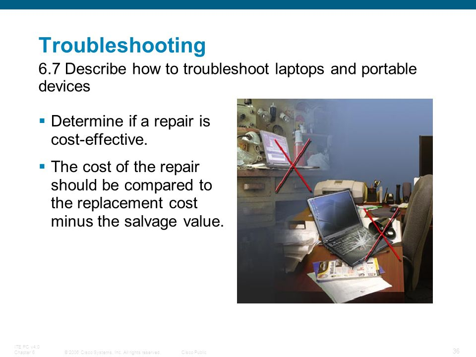 Troubleshooting 6.7 Describe how to troubleshoot laptops and portable devices. Determine if a repair is cost-effective.