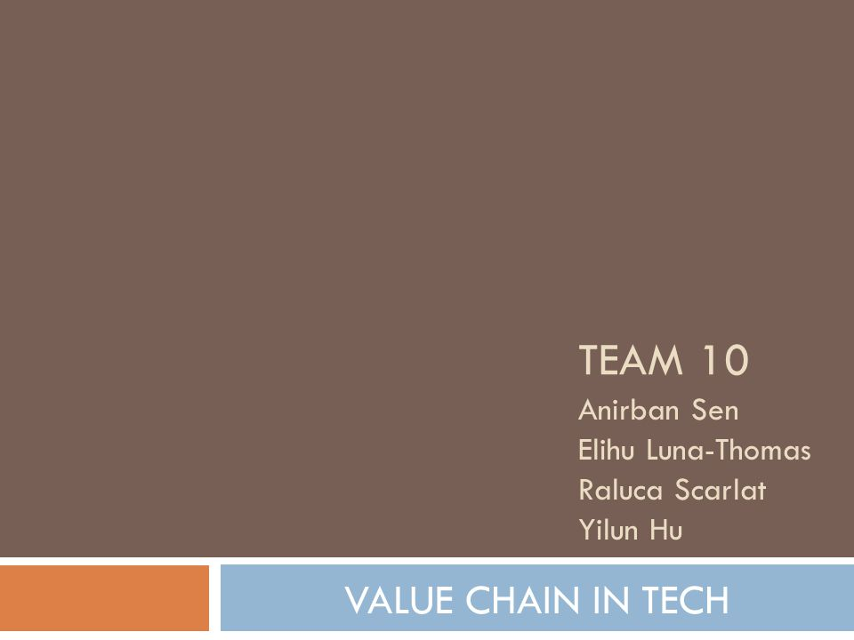 Team 10 VALUE CHAIN IN TECH Anirban Sen Elihu Luna-Thomas