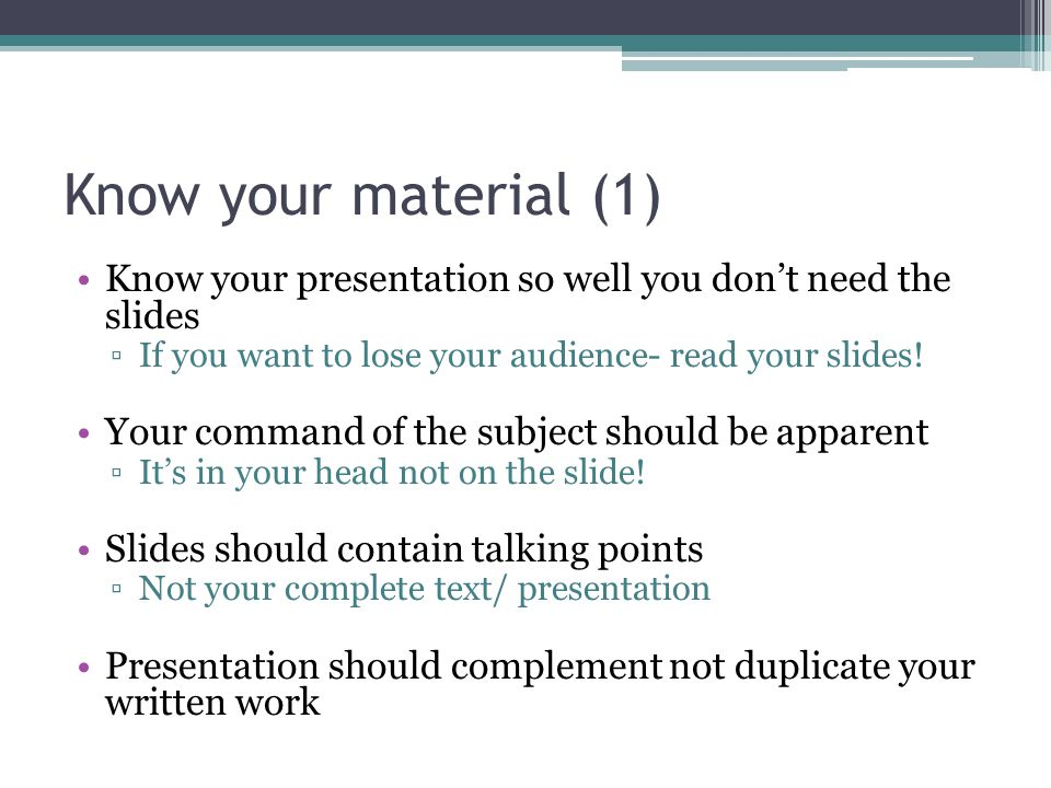 Know your material (1) Know your presentation so well you don't need the slides. If you want to lose your audience- read your slides!